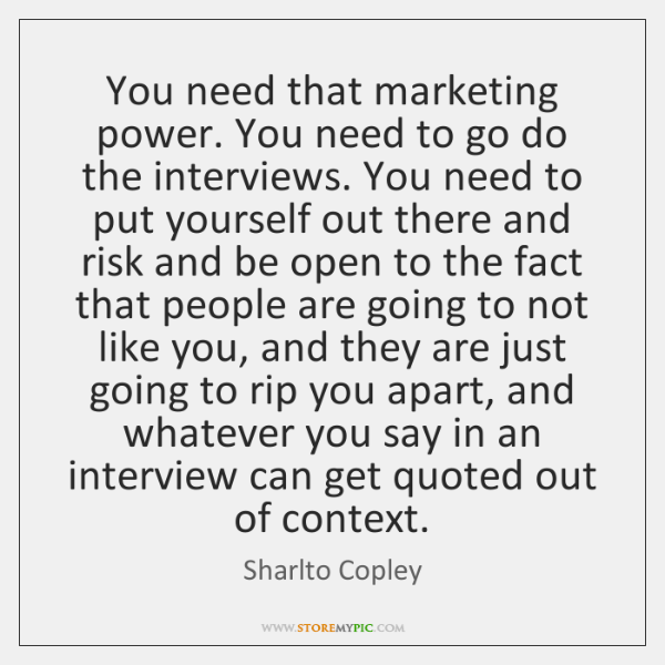 You need that marketing power. You need to go do the interviews. ...