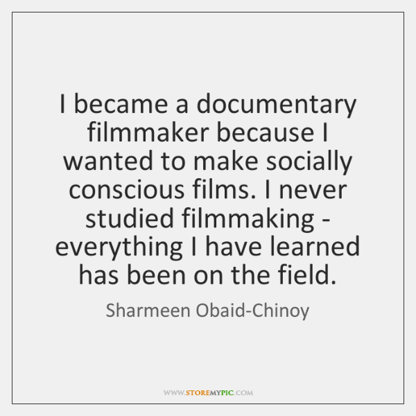 I became a documentary filmmaker because I wanted to make socially conscious ...