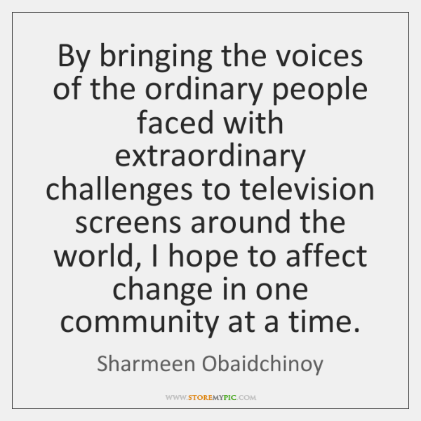By bringing the voices of the ordinary people faced with extraordinary challenges ...