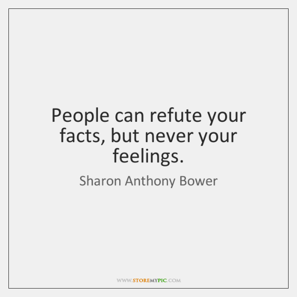 People can refute your facts, but never your feelings.