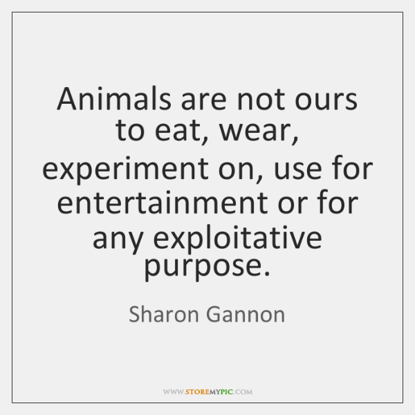 Animals are not ours to eat, wear, experiment on, use for entertainment ...
