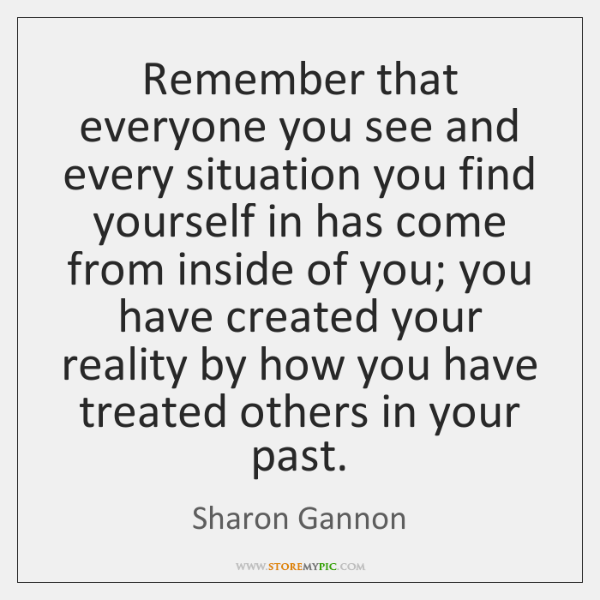 Remember that everyone you see and every situation you find yourself in ...