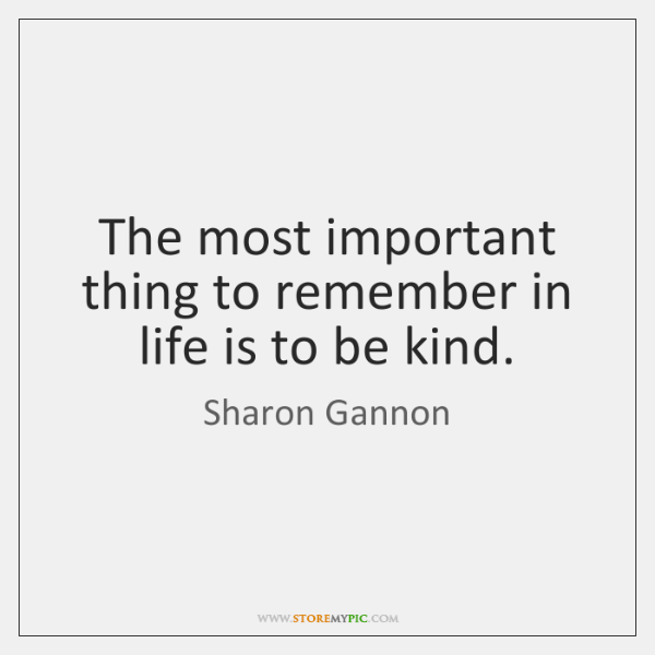 The most important thing to remember in life is to be kind.