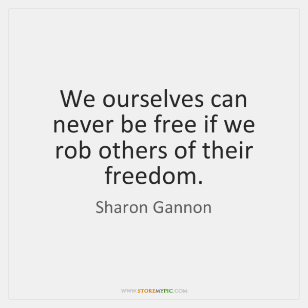 We ourselves can never be free if we rob others of their ...