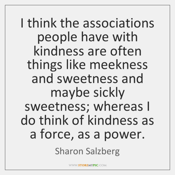 I think the associations people have with kindness are often things like ...