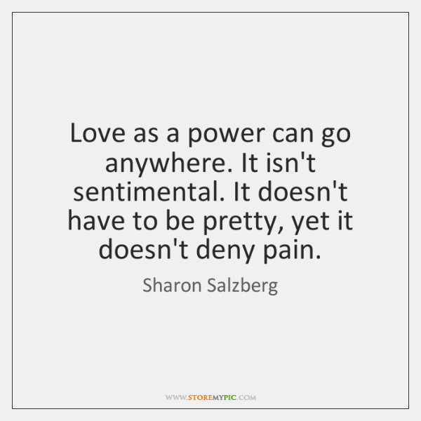 Love as a power can go anywhere. It isn't sentimental. It doesn't ...