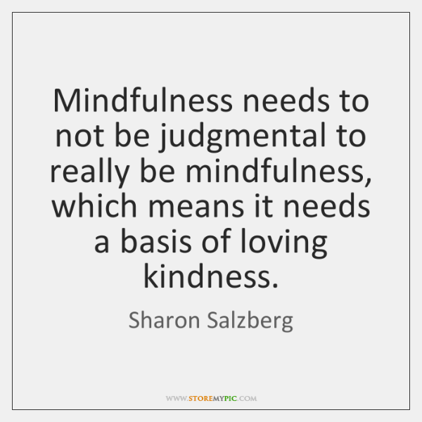 Mindfulness needs to not be judgmental to really be mindfulness, which means ...