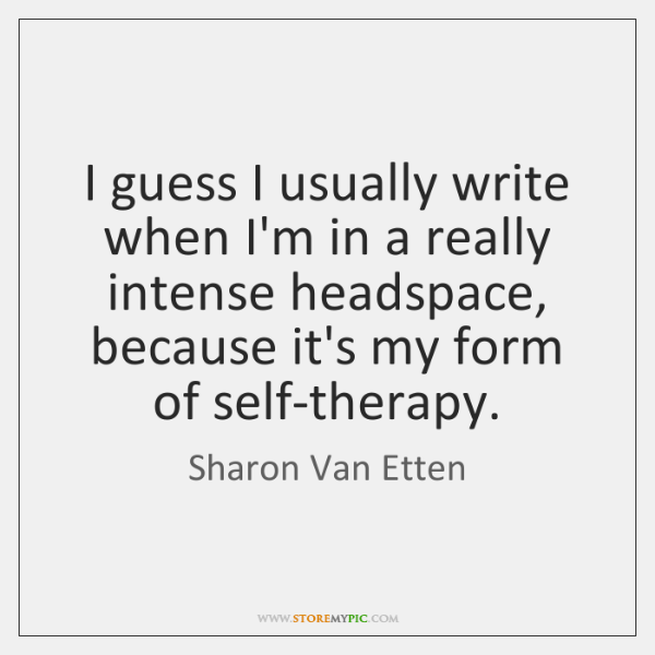 I guess I usually write when I'm in a really intense headspace, ...