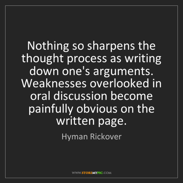 Hyman Rickover: Nothing so sharpens the thought process as writing down...
