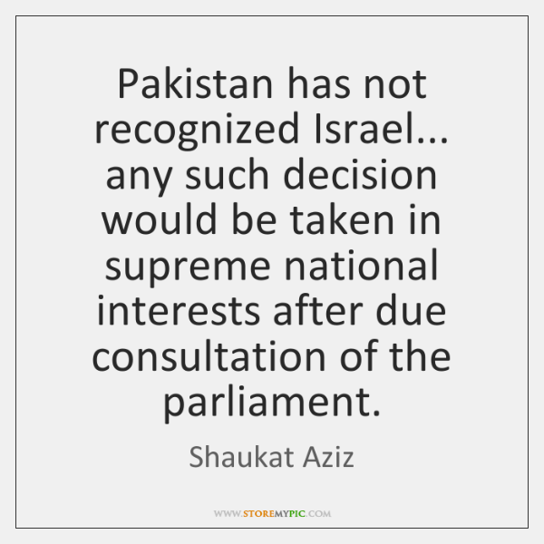 Pakistan has not recognized Israel... any such decision would be taken in ...