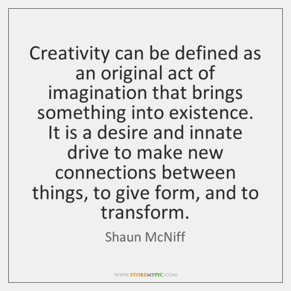 Creativity can be defined as an original act of imagination that brings ...