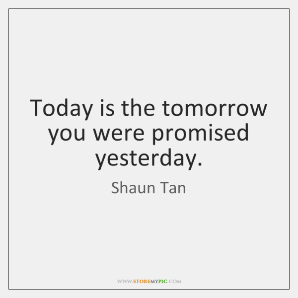 Today is the tomorrow you were promised yesterday.