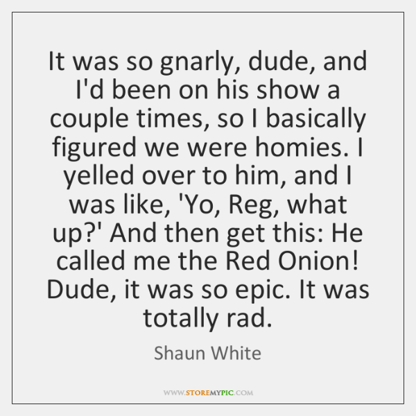 It was so gnarly, dude, and I'd been on his show a ...