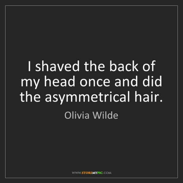Olivia Wilde: I shaved the back of my head once and did the asymmetrical...