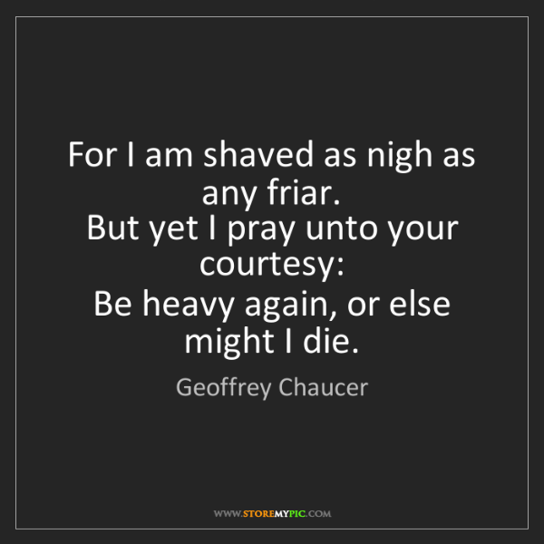 Geoffrey Chaucer: For I am shaved as nigh as any friar.   But yet I pray...