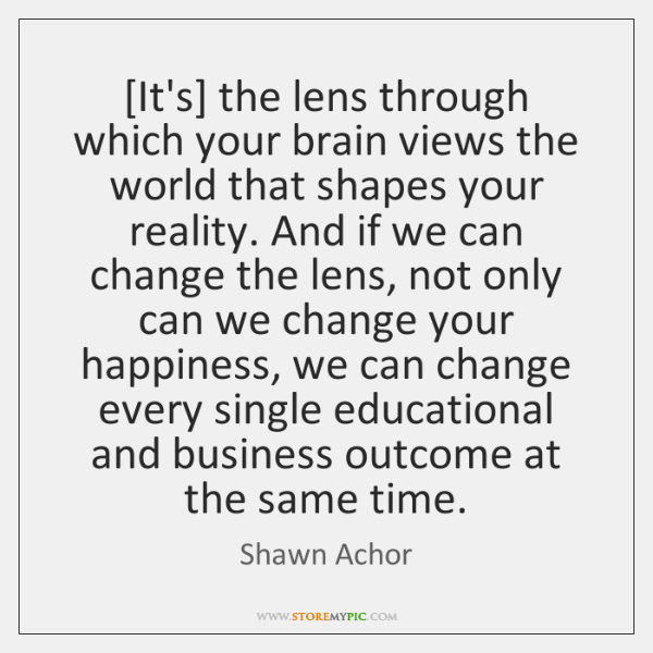 [It's] the lens through which your brain views the world that shapes ...