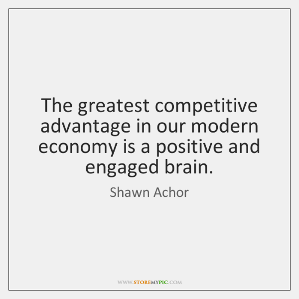 The greatest competitive advantage in our modern economy is a positive and ...