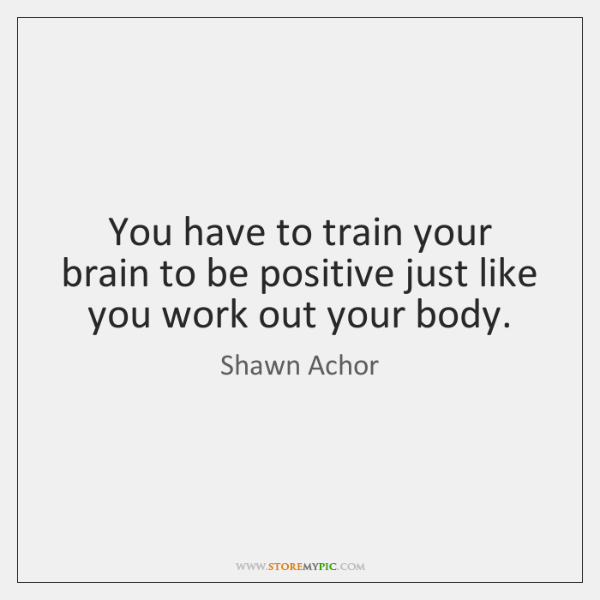 You have to train your brain to be positive just like you ...