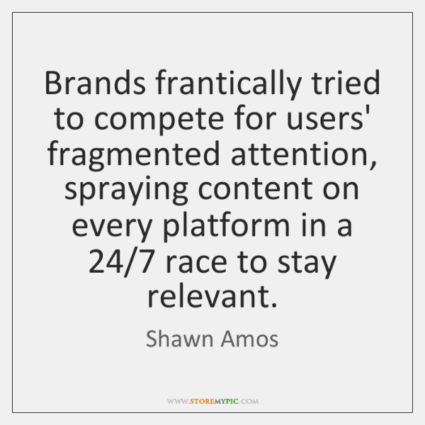 Brands frantically tried to compete for users' fragmented attention, spraying content on ...