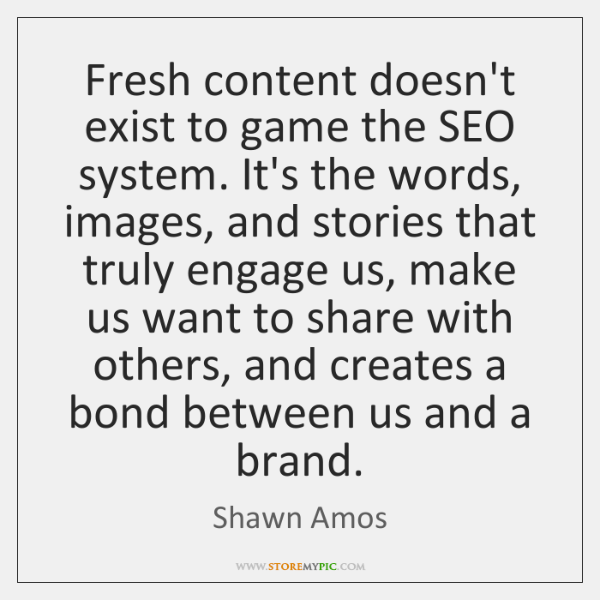 Fresh content doesn't exist to game the SEO system. It's the words, ...