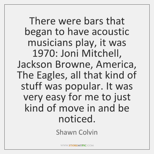 There were bars that began to have acoustic musicians play, it was 1970: ...