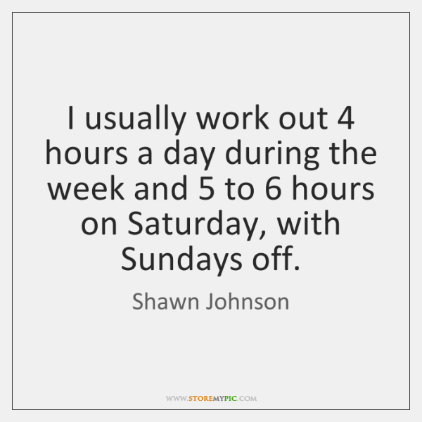 I usually work out 4 hours a day during the week and 5 to 6 ...