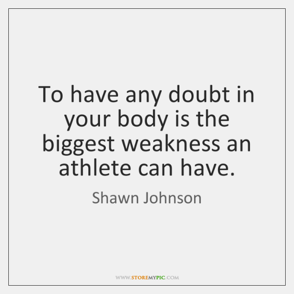 To have any doubt in your body is the biggest weakness an ...