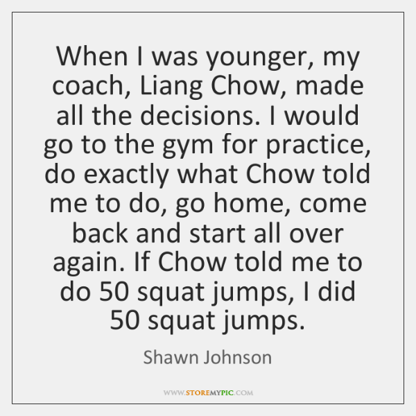 When I was younger, my coach, Liang Chow, made all the decisions. ...
