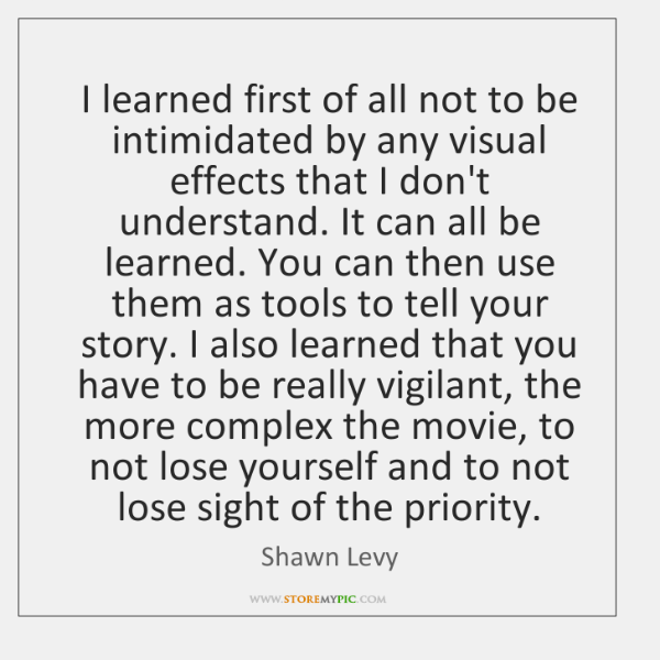 I learned first of all not to be intimidated by any visual ...