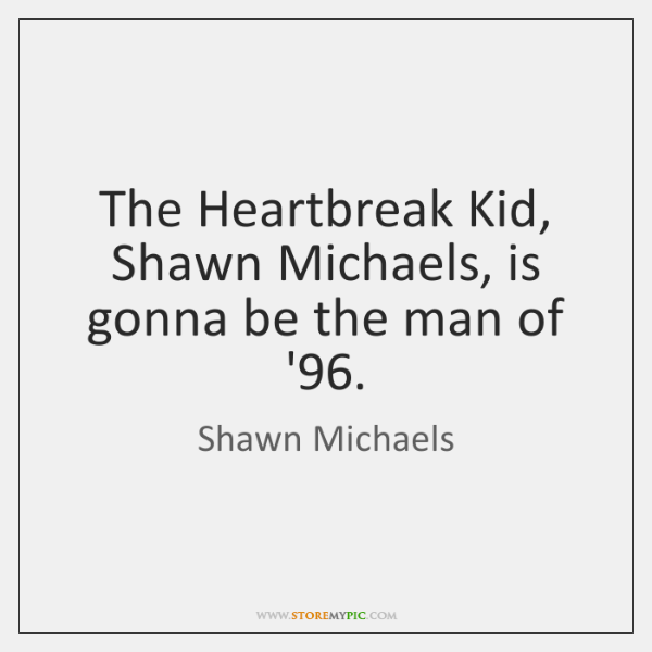 The Heartbreak Kid, Shawn Michaels, is gonna be the man of '96.
