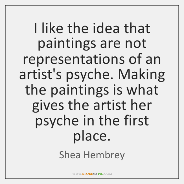 I like the idea that paintings are not representations of an artist's ...