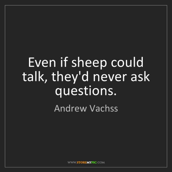 Andrew Vachss: Even if sheep could talk, they'd never ask questions.