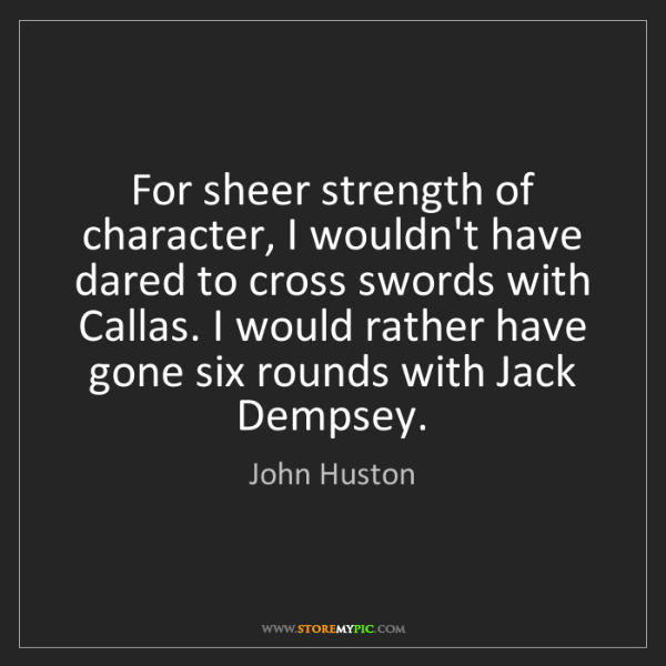 John Huston: For sheer strength of character, I wouldn't have dared...