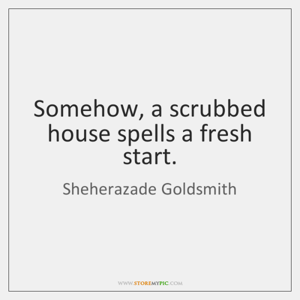 Somehow, a scrubbed house spells a fresh start.