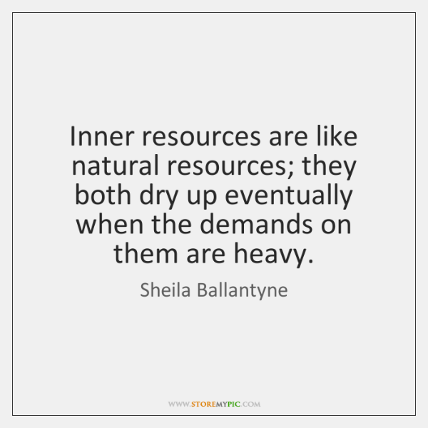 Inner resources are like natural resources; they both dry up eventually when ...