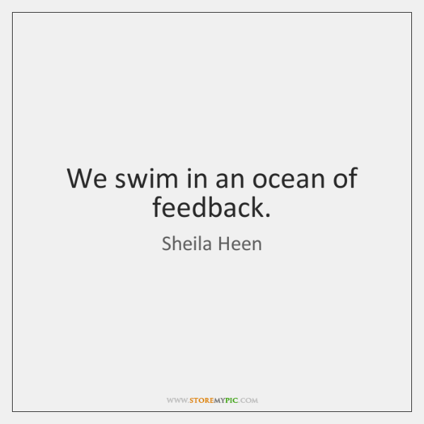 We swim in an ocean of feedback.