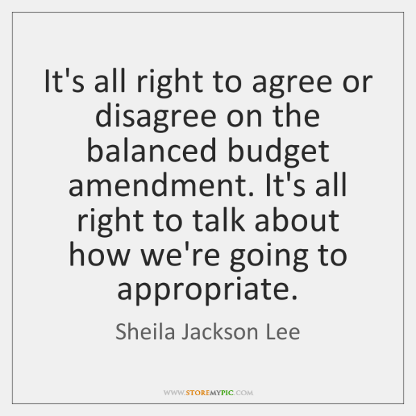 It's all right to agree or disagree on the balanced budget amendment. ...