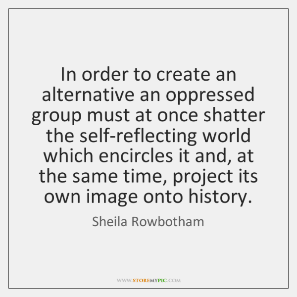 In order to create an alternative an oppressed group must at once ...