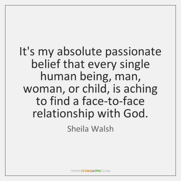 It's my absolute passionate belief that every single human being, man, woman, ...