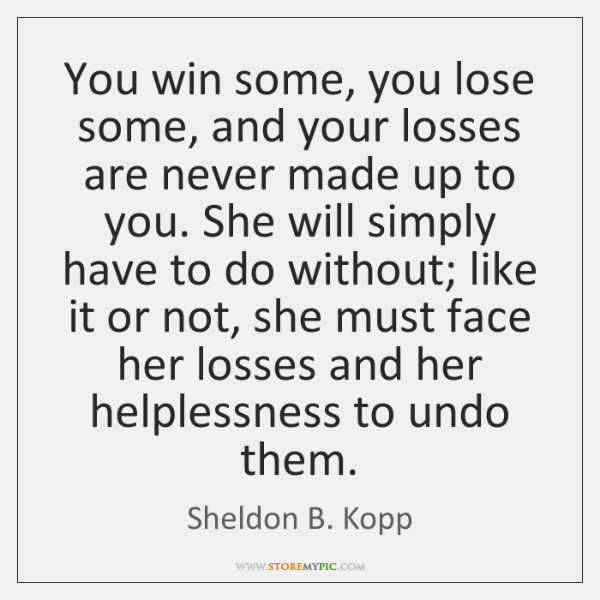 You win some, you lose some, and your losses are never made ...