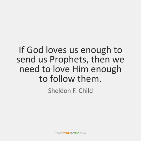 If God loves us enough to send us Prophets, then we need ...