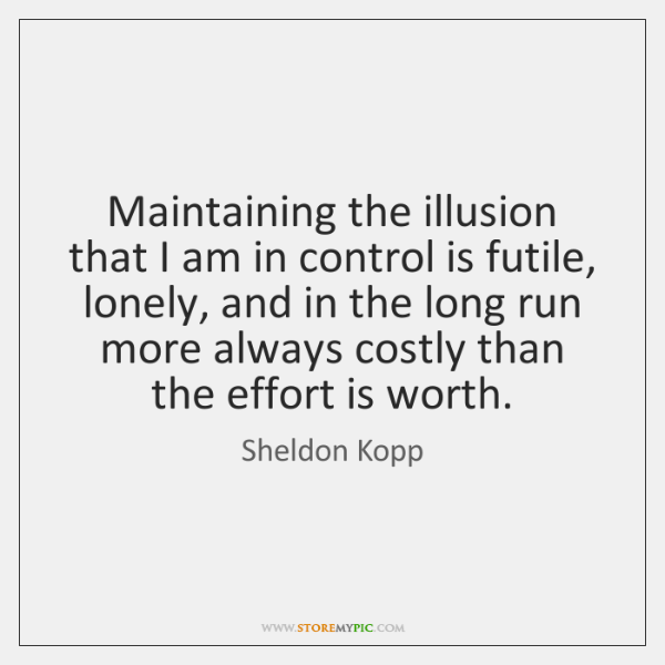 Maintaining the illusion that I am in control is futile, lonely, and ...