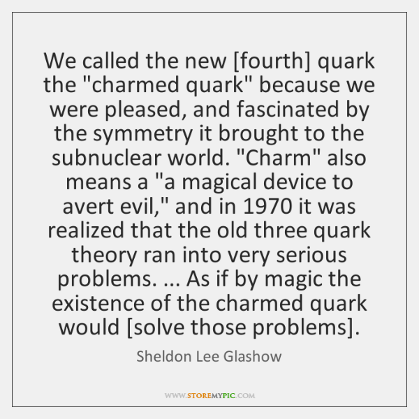 "We called the new [fourth] quark the ""charmed quark"" because we were ..."