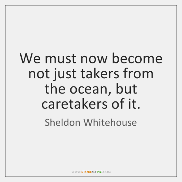 We must now become not just takers from the ocean, but caretakers ...