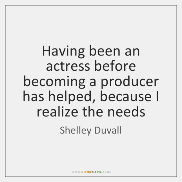 Having been an actress before becoming a producer has helped, because I ...