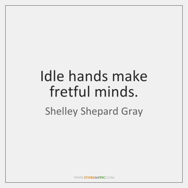 Idle hands make fretful minds.