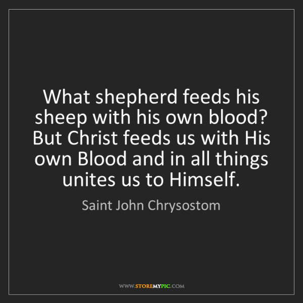 Saint John Chrysostom: What shepherd feeds his sheep with his own blood? But...