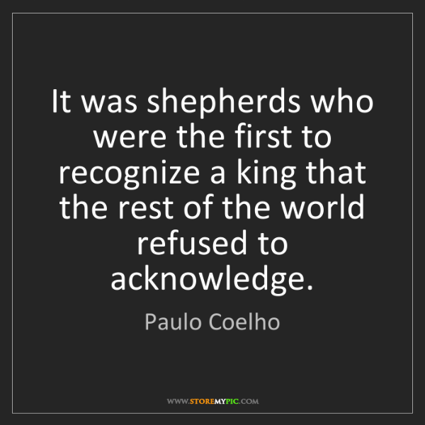 Paulo Coelho: It was shepherds who were the first to recognize a king...