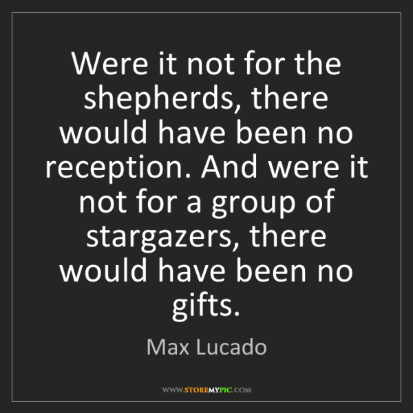 Max Lucado: Were it not for the shepherds, there would have been...