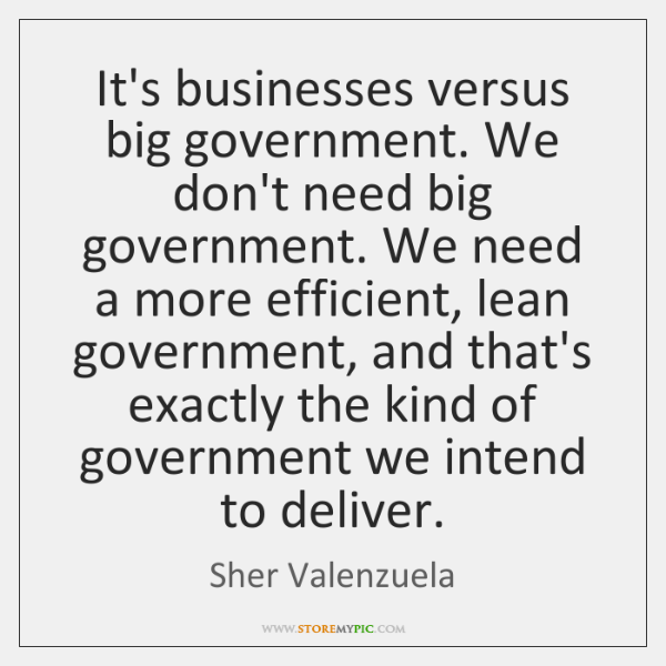 It's businesses versus big government. We don't need big government. We need ...